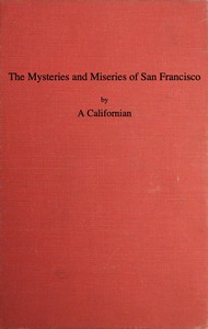 Cover of The Mysteries and Miseries of San Francisco Showing up all the various characters and notabilities, (both in high and low life) that have figured in San Franciso since its settlement.