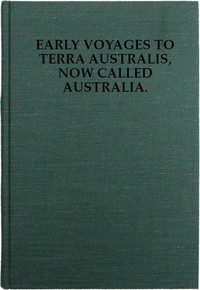 Cover of Early Voyages to Terra Australis, Now Called Australia: A Collection of Documents, and Extracts from Early Manuscript Maps, Illustrative of the History of Discovery on the Coasts of That Vast Island, from the Beginning of the Sixteenth Century to the Time of Captain Cook.