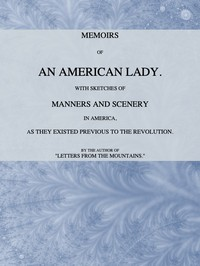 Memoirs of an American Lady With Sketches of Manners and Scenery in America, as They Existed Previous to the Revolution