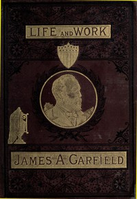 Cover of The Life and Work of James A. Garfield, Twentieth President of the United States Embracing an Account of the Scenes and Incidents of His Boyhood; the Struggles of His Youth; the Might of His Early Manhood; His Valor As a Soldier; His Career As a Statesman; His Election to the Presidency; and the Tragic Story of His Death.