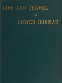 Cover of Life and Travel in Lower Burmah: A Retrospect
