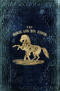 Cover of The Horse and His Rider Or, Sketches and Anecdotes of the Noble Quadruped, and of Equestrian Nations
