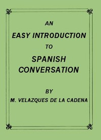 An Easy Introduction to Spanish ConversationContaining all that is necessary to make a rapid progress in it