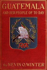 Cover of Guatemala and Her People of To-dayBeing an Account of the Land, Its History and Development; the People, Their Customs and Characteristics; to Which Are Added Chapters on British Honduras and the Republic of Honduras, with References to the Other Countries of Central America, Salvador, Nicaragua, and Costa Rica
