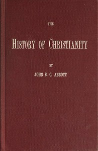 Cover of The History of Christianity Consisting of the Life and Teachings of Jesus of Nazareth; the Adventures of Paul and the Apostles; and the Most Interesting Events in the Progress of Christianity, from the Earliest Period to the Present Time.