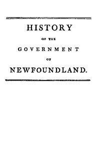 Cover of History of the government of the island of Newfoundland With an appendix containing the Acts of Parliament made respecting the trade and fishery