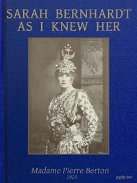 Sarah Bernhardt as I knew herThe Memoirs of Madame Pierre Berton as told to Basil Woon
