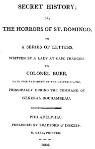 Secret History; or, the Horrors of St. Domingo In a Series of Letters, Written by a Lady at Cape Francois, to Colonel Burr, Late Vice-President of the United States, Principally During the Command of General Rochambeu