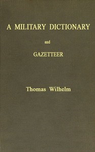 A Military Dictionary and Gazetteer Comprising ancient and modern military technical terms, historical accounts of all North American Indians, as well as ancient warlike tribes; also notices of battles from the earliest period to the present time, with a concise explanation of terms used in heraldry and the offices thereof. The work also gives valuable geographical information. Compiled from the best authorities of all nations. With an appendix containing the Articles of war, etc.