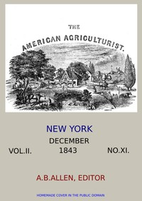 The American Agriculturist. Vol. II. No. XI, December 1843 Designed to Improve the Planter, the Farmer, the Stock-breeder, and the Horticulturist