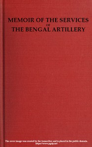 Memoir of the Services of the Bengal ArtilleryFrom the Formation of the Corps to the Present Time, with Some Account of Its Internal Organization