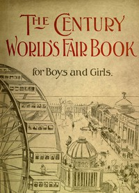 The Century World's Fair Book for Boys and Girls Being the Adventures of Harry and Philip with Their Tutor, Mr. Douglass, at the World's Columbian Exposition