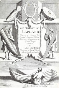 The History of Lapland Wherein Are Shewed the Original, Manners, Habits, Marriages, Conjurations, &c. of That People