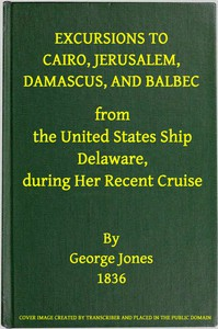 Excursions to Cairo, Jerusalem, Damascus, and Balbec From the United States Ship Delaware, During Her Recent Cruise With an Attempt to Discriminate Between Truth and Error in Regard to the Sacred Places of the Holy City