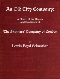 An Old City Company: A Sketch of the History and Conditions of the Skinners' Company of London