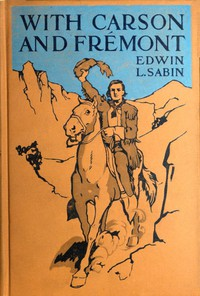 Cover of With Carson and Frémont Being the Adventures, in the Years 1842-'43-'44, on Trail Over Mountains and Through Deserts From the East of the Rockies to the West of the Sierras, of Scout Christopher Carson and Lieutenant John Charles Frémont, Leading Their Brave Company Including the Boy Oliver
