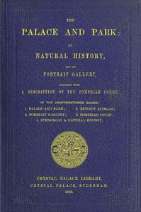 Cover of The Palace and Park Its Natural History, and Its Portrait Gallery, Together with a Description of the Pompeian Court