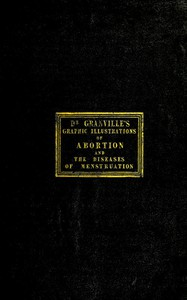 Cover of Graphic illustrations of abortion and the diseases of menstruation Consisting of Twelve Plates from Drawings Engraved on Stone, and Coloured by Mr. J. Perry, and Two Copper-plates from the Philosophical Transactions, Coloured by the Same Artist. the Whole Representing Forty-five Specimens of Aborted Ova and Adventitious Productions of the Uterus, With Preliminary Observations, Explanations of the Figures and Remarks, Anatomical and Physiological.