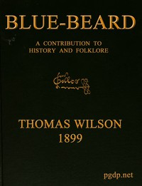 Cover of Blue-beard: A Contribution to History and Folk-lore Being the history of Gilles de Retz of Brittany, France, who was executed at Nantes in 1440 A.D., and who was the original of Blue-beard in the tales of Mother Goose