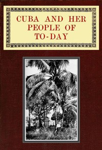 Cover of Cuba and Her People of To-day An account of the history and progress of the island previous to its independence; a description of its physical features; a study of its people; and, in particular, an examination of its present political conditions, its industries, natural resources, and prospects; together with information and suggestions designed to aid the prospective investor or settler