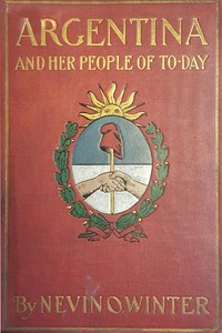 Argentina and Her People of To-day An account of the customs, characteristics, amusements, history and advancement of the Argentinians, and the development and resources of their country