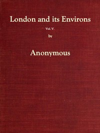 Cover of London and Its Environs Described, vol. 5 (of 6) Containing an Account of Whatever is Most Remarkable for Grandeur, Elegance, Curiosity or Use, in the City and in the Country Twenty Miles Round It