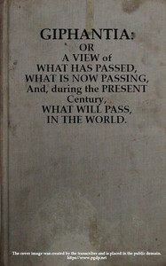 Giphantia Or a View of What Has Passed, What Is Now Passing, and, During the Present Century, What Will Pass, in the World.