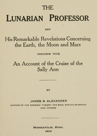 The Lunarian Professor and His Remarkable Revelations Concerning the Earth, the Moon and MarsTogether with An Account of the Cruise of the Sally Ann
