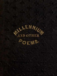 The Millennium, and Other Poems To Which is Annexed, a Treatise on the Regeneration and Eternal Duration of Matter