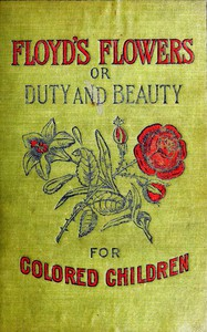 Floyd's Flowers; Or, Duty and Beauty for Colored Children Being One Hundred Short Stories Gleaned from the Storehouse of Human Knowledge and Experience: Simple, Amusing, Elevating
