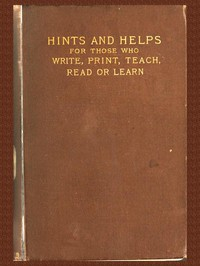 Pens and Typesor Hints and Helps for Those who Write, Print, Read, Teach, or Learn