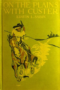 Cover of On the Plains with Custer The Western Life and Deeds of the Chief With the Yellow Hair, Under Whom Served Boy Bugler Ned Fletcher, When in the Troublous Years 1866–1876 the Fighting Seventh Cavalry Helped to Win Pioneer Kansas, Nebraska, and Dakota for White Civilization and Today's Peace