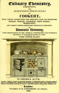 Cover of Culinary Chemistry The Scientific Principles of Cookery, with Concise Instructions for Preparing Good and Wholesome Pickles, Vinegar, Conserves, Fruit Jellies, Marmalades, and Various Other Alimentary Substances Employed in Domestic Economy, with Observations on the Chemical Constitution and Nutritive Qualities of Different Kinds of Food.
