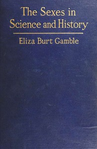 The Sexes in Science and HistoryAn inquiry into the dogma of woman's inferiority to man