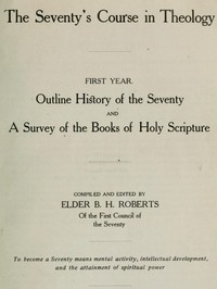 The Seventy's Course in Theology, First Year Outline History of the Seventy and A Survey of the Books of Holy Scripture