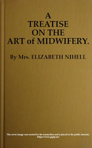 Cover of A Treatise on the Art of Midwifery Setting Forth Various Abuses Therein, Especially as to the Practice With Instruments: the Whole Serving to Put All Rational Inquirers in a Fair Way of Very Safely Forming Their Own Judgement Upon the Question; Which It Is Best to Employ, in Cases of Pregnancy and Lying-in, a Man-midwife; Or, a Midwife