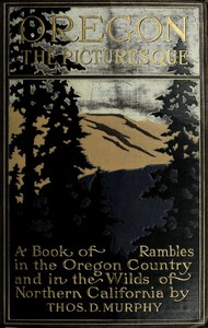 Oregon, the Picturesque A Book of Rambles in the Oregon Country and in the Wilds of Northern California
