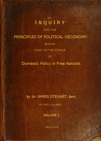 Cover of An Inquiry into the Principles of Political Oeconomy (Vol. 1 of 2) Being an essay on the science of domestic policy in free nations. In which are particularly considered population, agriculture, trade, industry, money, coin, interest, circulation, banks, exchange, public credit, and taxes