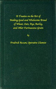 A treatise on the art of making good wholesome bread of wheat, oats, rye, barley and other farinaceous grains Exhibiting the alimentary properties and chemical constitution of different kinds of bread corn, and of the various substitutes used for bread, in different parts of the world