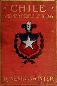 Chile and Her People of To-day An Account of the Customs, Characteristics, Amusements, History and Advancement of the Chileans, and the Development and Resources of Their Country