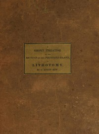 Cover of A Short Treatise on the Section of the Prostate Gland in Lithotomy With an Explanation of a Safe and Easy Method of Conducting the Operation on the Principles of Cheselden