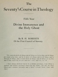 The Seventy's Course in Theology, Fifth Year Divine Immanence and the Holy Ghost