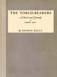 The Torch-Bearers: A Satirical Comedy in Three Acts