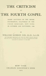 The Criticism of the Fourth Gospel Eight Lectures on the Morse Foundation, Delivered in the Union Seminary, New York in October and November 1904