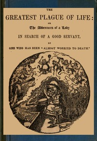 Cover of The Greatest Plague of Life: or, the Adventures of a Lady in Search of a Good Servant.