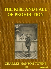 The Rise and Fall of Prohibition The Human Side of What the Eighteenth Amendment and the Volstead Act Have Done to the United States