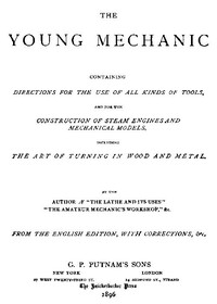 The Young Mechanic Containing directions for the use of all kinds of tools, and for the construction of steam engines and mechanical models, including the art of turning in wood and metal