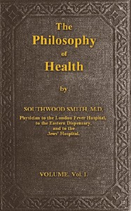 Cover of The Philosophy of Health; Volume 1 (of 2)or, an exposition of the physical and mental constitution of man
