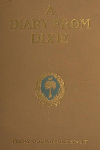 Cover of A Diary from Dixie As written by Mary Boykin Chesnut, wife of James Chesnut, Jr., United States Senator from South Carolina, 1859-1861, and afterward an Aide to Jefferson Davis and a Brigadier-General in the Confederate Army