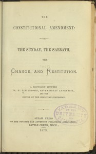 Cover of The Constitutional Amendment: or, The Sunday, the Sabbath, the Change, and Restitution A discussion between W. H. Littlejohn, Seventh-day Adventist, and the editor of the Christian Statesman
